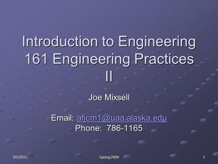9/5/2015 Spring 2009 1 Introduction to Engineering 161 Engineering Practices II Joe Mixsell    Phone: 786-1165.