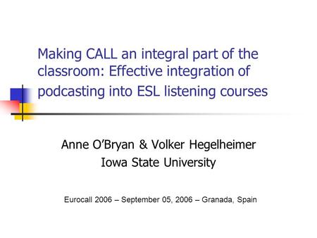 Making CALL an integral part of the classroom: Effective integration of podcasting into ESL listening courses Anne O'Bryan & Volker Hegelheimer Iowa State.