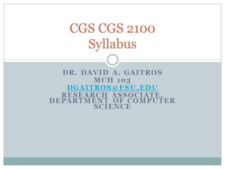 DR. DAVID A. GAITROS MCH 103 RESEARCH ASSOCIATE, DEPARTMENT OF COMPUTER SCIENCE CGS CGS 2100 Syllabus.