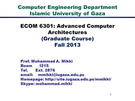 1 Computer Engineering Department Islamic University of Gaza ECOM 6301: Advanced Computer Architectures (Graduate Course) Fall 2013 Prof. Mohammad A. Mikki.