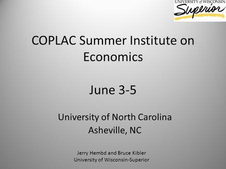COPLAC Summer Institute on Economics June 3-5 University of North Carolina Asheville, NC Jerry Hembd and Bruce Kibler University of Wisconsin-Superior.