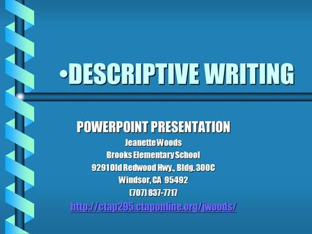 DESCRIPTIVE WRITINGDESCRIPTIVE WRITING POWERPOINT PRESENTATION Jeanette Woods Brooks Elementary School 9291 Old Redwood Hwy., Bldg. 300C Windsor, CA 95492.