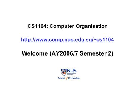 CS1104: Computer Organisation  Welcome (AY2006/7 Semester 2)