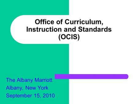 Office of Curriculum, Instruction and Standards (OCIS) The Albany Marriott Albany, New York September 15, 2010.