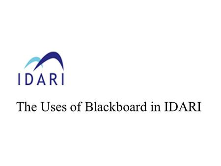 The Uses of Blackboard in IDARI. Objectives Provide overview of Virtual Learning Environment (VLE) and Computer- Mediated Communication (CMC) Identify.