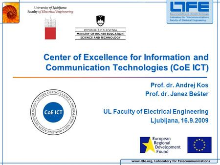 Center of Excellence for Information and Communication Technologies (CoE ICT) Prof. dr. Andrej Kos Prof. dr. Janez Bešter UL Faculty of Electrical Engineering.
