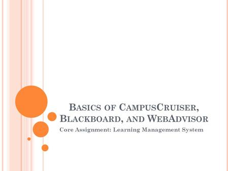 B ASICS OF C AMPUS C RUISER, B LACKBOARD, AND W EB A DVISOR Core Assignment: Learning Management System.