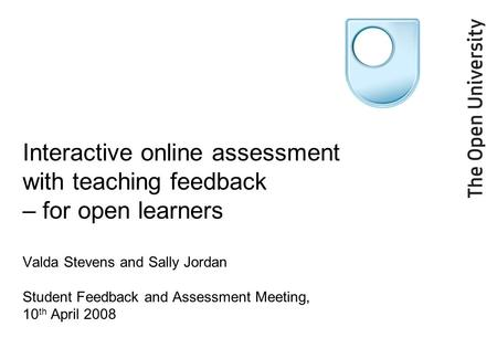 Interactive online assessment with teaching feedback – for open learners Valda Stevens and Sally Jordan Student Feedback and Assessment Meeting, 10 th.
