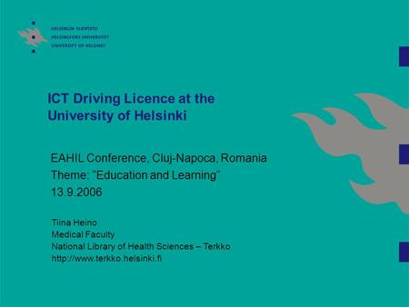 "ICT Driving Licence at the University of Helsinki EAHIL Conference, Cluj-Napoca, Romania Theme: ""Education and Learning"" 13.9.2006 Tiina Heino Medical."