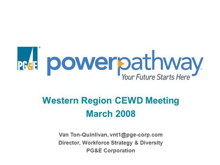 Western Region CEWD Meeting March 2008 Van Ton-Quinlivan, Director, Workforce Strategy & Diversity PG&E Corporation.