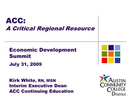 ACC: A Critical Regional Resource Economic Development Summit July 31, 2009 Kirk White, RN, MSN Interim Executive Dean ACC Continuing Education.