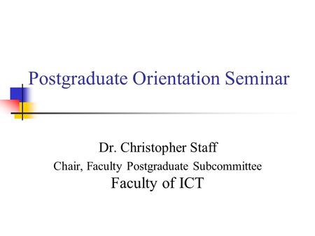 Postgraduate Orientation Seminar Dr. Christopher Staff Chair, Faculty Postgraduate Subcommittee Faculty of ICT.