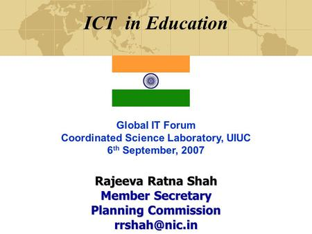 ICT in Education Global IT Forum Coordinated Science Laboratory, UIUC 6 th September, 2007 Rajeeva Ratna Shah Member Secretary Planning Commission