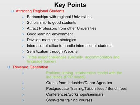 Key Points  Attracting Regional Students.  Partnerships with regional Universities.  Scholarship to good students  Attract Professors from other Universities.