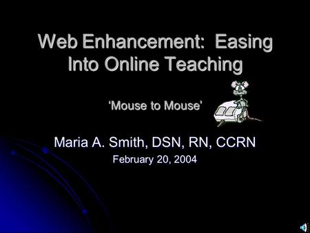 Web Enhancement: Easing Into Online Teaching 'Mouse to Mouse' Maria A. Smith, DSN, RN, CCRN February 20, 2004.