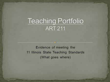 Evidence of meeting the 11 Illinois State Teaching Standards (What goes where)