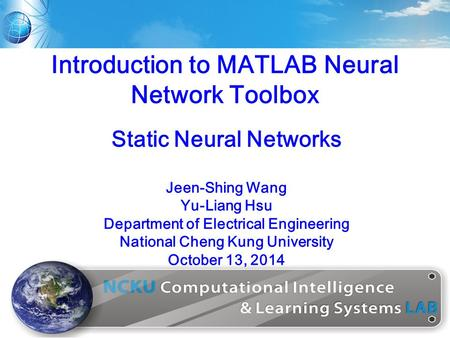 1 Introduction to MATLAB Neural Network Toolbox Jeen-Shing Wang Yu-Liang Hsu Department of Electrical Engineering National Cheng Kung University October.