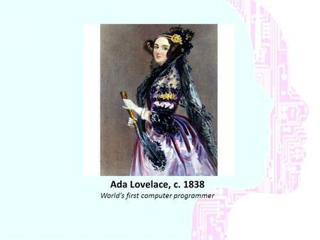 Ada Lovelace, c. 1838 World's first computer programmer.
