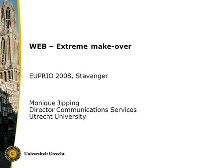WEB – Extreme make-over EUPRIO 2008, Stavanger Monique Jipping Director Communications Services Utrecht University.