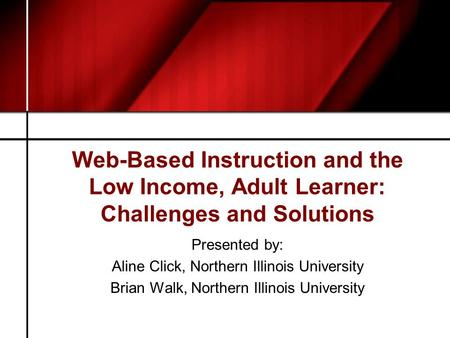 Web-Based Instruction and the Low Income, Adult Learner: Challenges and Solutions Presented by: Aline Click, Northern Illinois University Brian Walk, Northern.