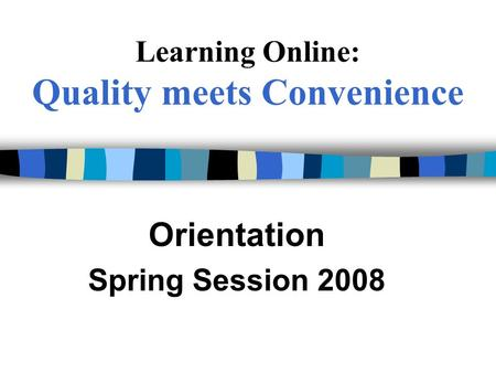 Learning Online: Quality meets Convenience Orientation Spring Session 2008.