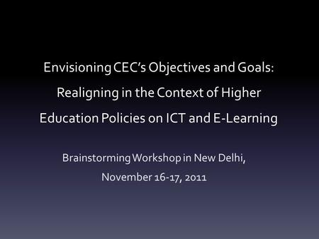 Envisioning CEC's Objectives and Goals: Realigning in the Context of Higher Education Policies on ICT and E-Learning Brainstorming Workshop in New Delhi,