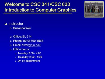 Welcome to CSC 341/CSC 630 Introduction to Computer Graphics  Instructor  Susanna Wei  Office: BL 214  Phone: (610) 660-1563 