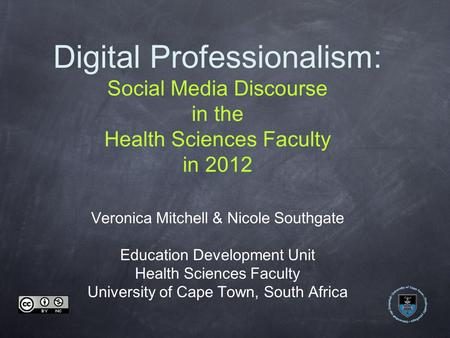 Digital Professionalism: Social Media Discourse in the Health Sciences Faculty in 2012 Veronica Mitchell & Nicole Southgate Education Development Unit.