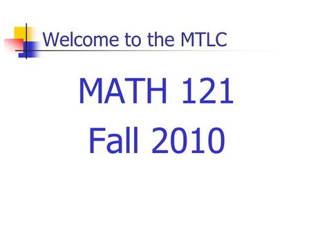 Welcome to the MTLC MATH 121 Fall 2010. Course Requirements Prerequisites Grade of C– or better in Math 112 Minimum of 440 on the placement test Every.