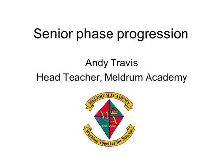 Senior phase progression Andy Travis Head Teacher, Meldrum Academy.