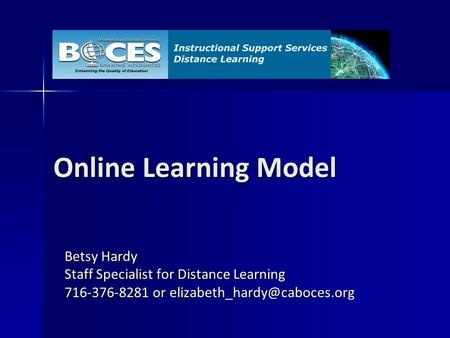 Online Learning Model Betsy Hardy Staff Specialist for Distance Learning 716-376-8281 or
