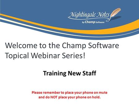 Welcome to the Champ Software Topical Webinar Series! Training New Staff Please remember to place your phone on mute and do NOT place your phone on hold.
