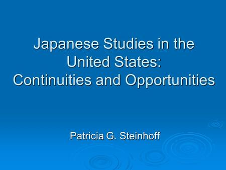 Japanese Studies in the United States: Continuities and Opportunities Patricia G. Steinhoff.