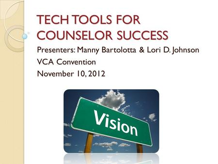 TECH TOOLS FOR COUNSELOR SUCCESS Presenters: Manny Bartolotta & Lori D. Johnson VCA Convention November 10, 2012.