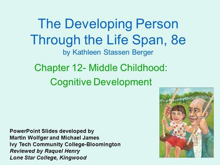 The Developing Person Through the Life Span, 8e by Kathleen Stassen Berger Chapter 12- Middle Childhood: Cognitive Development PowerPoint Slides developed.