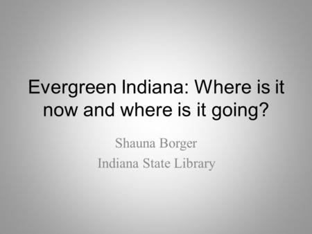 Evergreen Indiana: Where is it now and where is it going? Shauna Borger Indiana State Library.