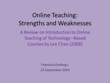 Online Teaching: Strengths and Weaknesses A Review on Introduction to Online Teaching of Technology –Based Courses by Lee Chao (2008) Fransisca Endang.