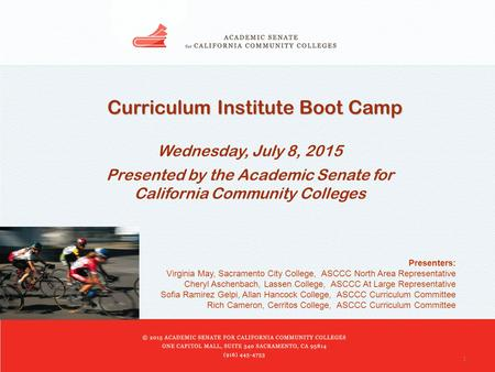 1 Curriculum Institute Boot Camp Wednesday, July 8, 2015 Presented by the Academic Senate for California Community Colleges Presenters: Virginia May, Sacramento.