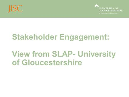 Stakeholder Engagement: View from SLAP- University of Gloucestershire.