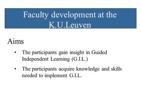 Faculty development at the K.U.Leuven Aims The participants gain insight in Guided Independent Learning (G.I.L.) The participants acquire knowledge and.