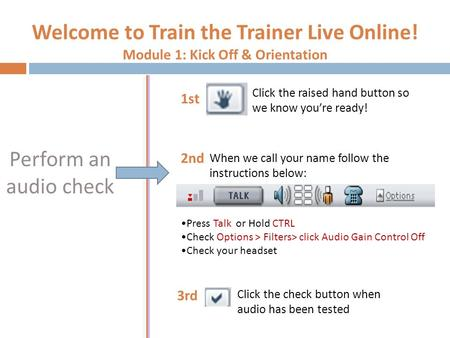 Welcome to Train the Trainer Live Online! Module 1: Kick Off & Orientation Perform an audio check Press Talk or Hold CTRL Check Options > Filters> click.