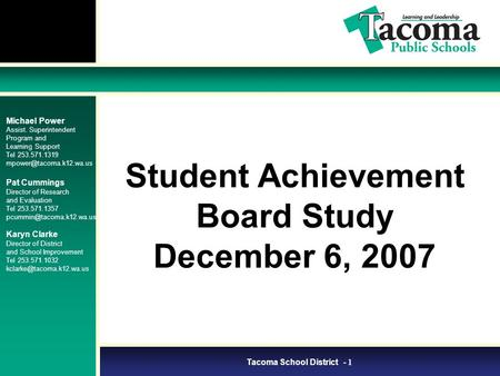 Tacoma School District - 1 Student Achievement Board Study December 6, 2007 Michael Power Assist. Superintendent Program and Learning Support Tel 253.571.1319.