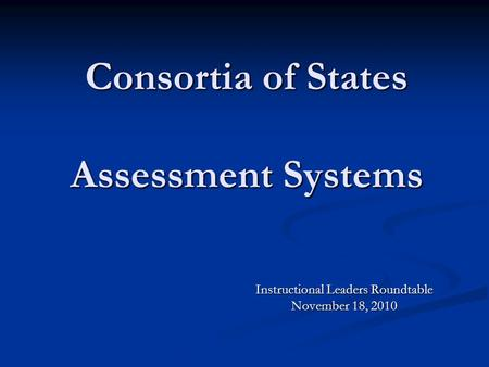 Consortia of States Assessment Systems Instructional Leaders Roundtable November 18, 2010.