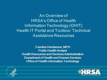 An Overview of HRSA's Office of Health Information Technology (OHIT) Health IT Portal and Toolbox: Technical Assistance Resources Candice Henderson, MPH.