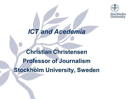 ICT and Acedemia Christian Christensen Professor of Journalism Stockholm University, Sweden.
