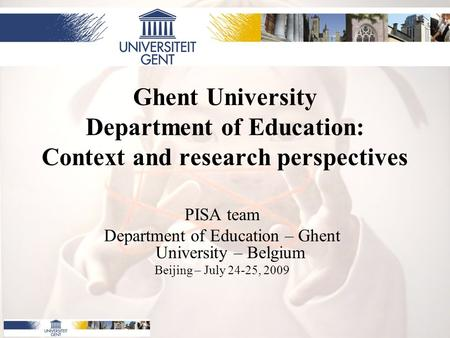 Ghent University Department of Education: Context and research perspectives PISA team Department of Education – Ghent University – Belgium Beijing – July.