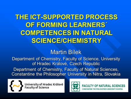 THE ICT-SUPPORTED PROCESS OF FORMING LEARNERS´ COMPETENCES IN NATURAL SCIENCE/CHEMISTRY Martin Bílek Department of Chemistry, Faculty of Science, University.