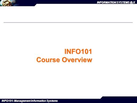 INFO101: Management Information Systems INFORMATION X.