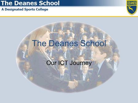 The Deanes School Our ICT Journey. Our Starting Point SLT residential in November 2004 Started January 2005 SWOT analysis Interviews with all staff Interviews.