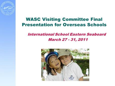 WASC Visiting Committee Final Presentation for Overseas Schools International School Eastern Seaboard March 27 - 31, 2011.